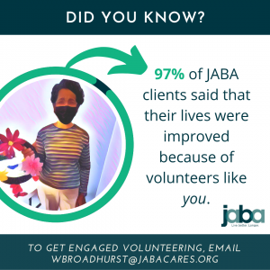 97% of JABA clients said that their lives were improved because of volunteers like you!
